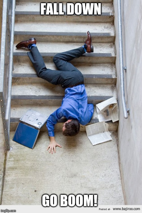 Guy Falling Down Stairs |  FALL DOWN; GO BOOM! | image tagged in guy falling down stairs | made w/ Imgflip meme maker