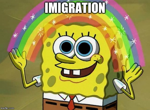 Imagination Spongebob |  IMIGRATION | image tagged in memes,imagination spongebob | made w/ Imgflip meme maker