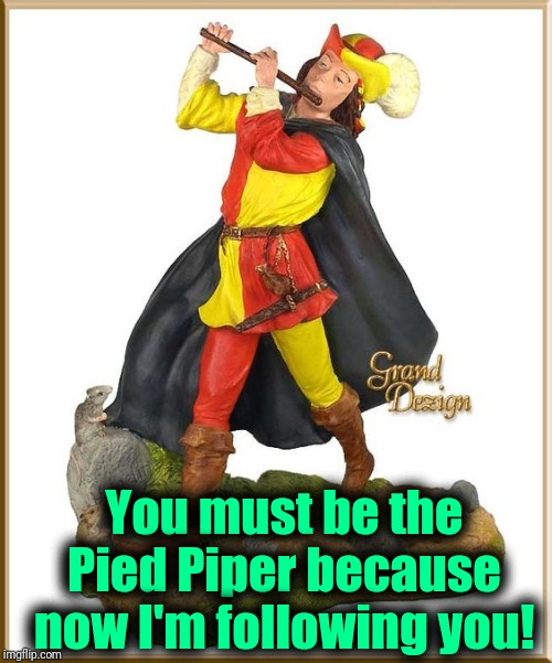 Pied Piper | You must be the Pied Piper because now I'm following you! | image tagged in pied piper | made w/ Imgflip meme maker