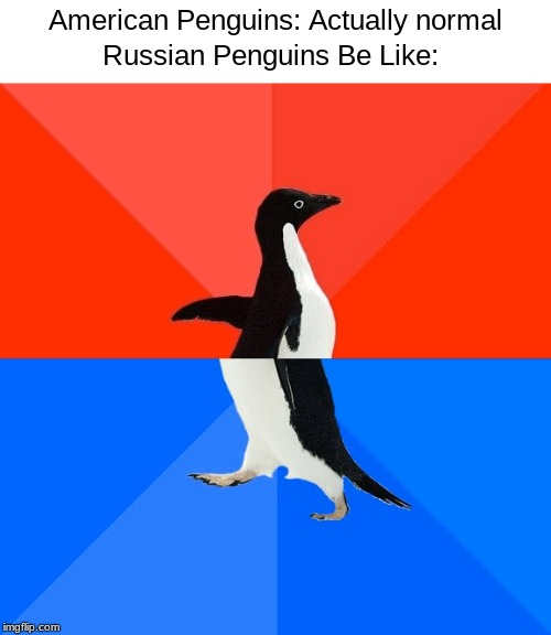 Socially Awesome Awkward Penguin |  American Penguins: Actually normal; Russian Penguins Be Like: | image tagged in memes,socially awesome awkward penguin | made w/ Imgflip meme maker