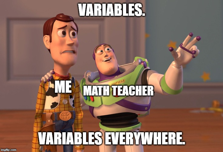 X, X Everywhere Meme | VARIABLES. VARIABLES EVERYWHERE. ME MATH TEACHER | image tagged in memes,x x everywhere,math,algebra,middle school,school | made w/ Imgflip meme maker