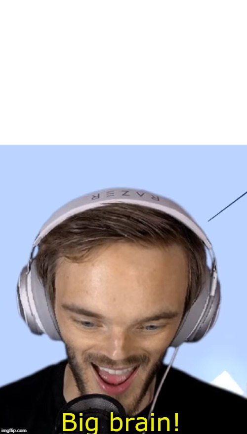 Pewdiepie big brain | image tagged in pewdiepie big brain | made w/ Imgflip meme maker