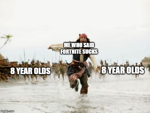Jack Sparrow Being Chased | ME WHO SAID FORTNITE SUCKS 8 YEAR OLDS 8 YEAR OLDS | image tagged in memes,jack sparrow being chased | made w/ Imgflip meme maker