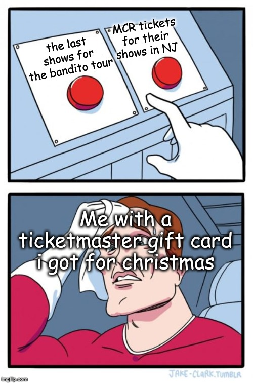 hard choice |  MCR tickets for their shows in NJ; the last shows for the bandito tour; Me with a ticketmaster gift card i got for christmas | image tagged in memes,two buttons,mcr,bandito,twenty one pilots,emo | made w/ Imgflip meme maker
