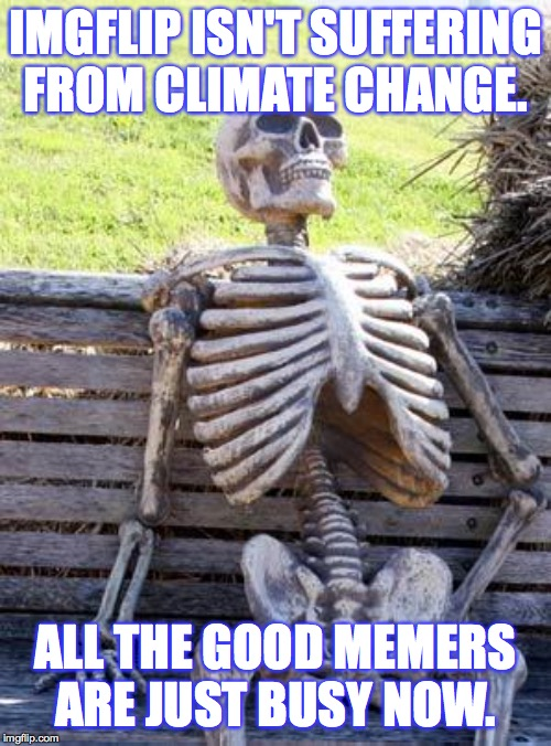 Denying Skeleton |  IMGFLIP ISN'T SUFFERING FROM CLIMATE CHANGE. ALL THE GOOD MEMERS ARE JUST BUSY NOW. | image tagged in memes,waiting skeleton,deny deny deny,climate change | made w/ Imgflip meme maker