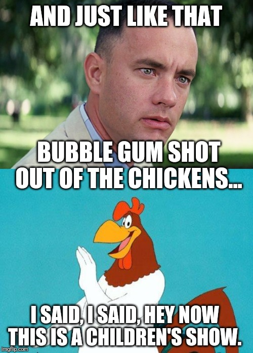 AND JUST LIKE THAT BUBBLE GUM SHOT OUT OF THE CHICKENS... I SAID, I SAID, HEY NOW THIS IS A CHILDREN'S SHOW. | image tagged in foghorn leghorn,memes,and just like that | made w/ Imgflip meme maker