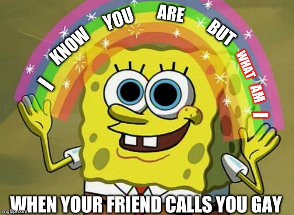 I know you are but what am I |  ARE; YOU; BUT; KNOW; WHAT; I; AM; I; WHEN YOUR FRIEND CALLS YOU GAY | image tagged in memes,imagination spongebob,funny,meme,funny memes,funny meme | made w/ Imgflip meme maker