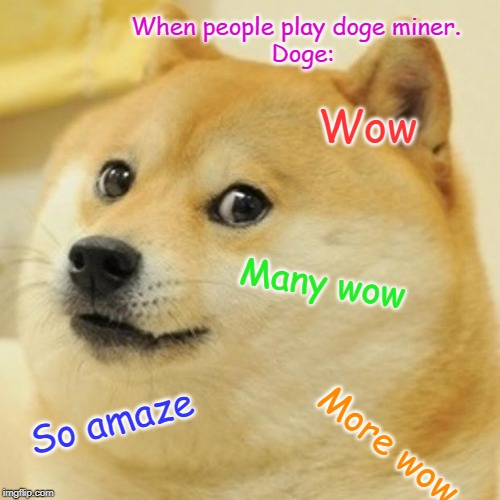 Doge Meme | When people play doge miner.   Doge: Wow Many wow So amaze More wow | image tagged in memes,doge | made w/ Imgflip meme maker