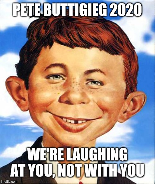 PETE BUTTIGIEG 2020; WE'RE LAUGHING AT YOU, NOT WITH YOU | image tagged in pete buttigieg | made w/ Imgflip meme maker