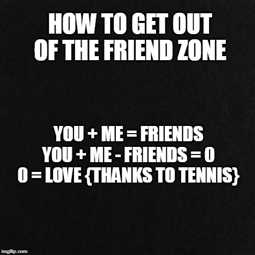For the Logical Type | HOW TO GET OUT OF THE FRIEND ZONE YOU + ME = FRIENDS YOU + ME - FRIENDS = 0 0 = LOVE {THANKS TO TENNIS} | image tagged in mathematics,tennis,friendzone,girlfriend,boyfriend,love | made w/ Imgflip meme maker