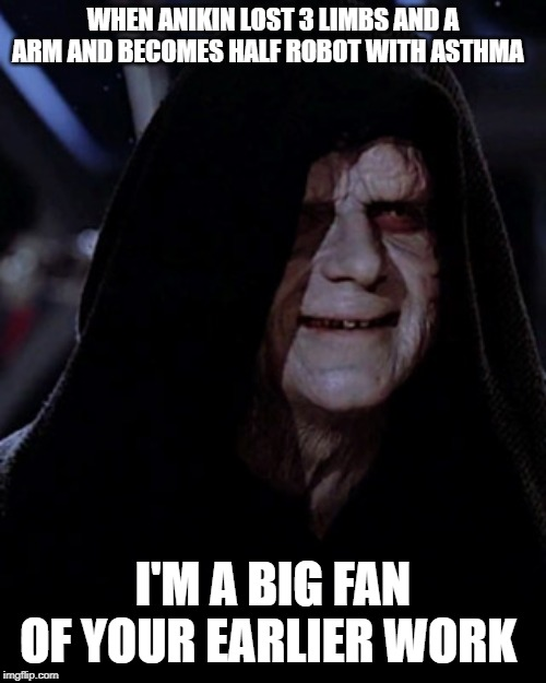 Emporer Palpatine |  WHEN ANIKIN LOST 3 LIMBS AND A ARM AND BECOMES HALF ROBOT WITH ASTHMA; I'M A BIG FAN OF YOUR EARLIER WORK | image tagged in emporer palpatine | made w/ Imgflip meme maker