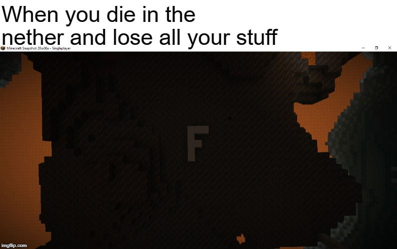 Press f to pay respects | When you die in the nether and lose all your stuff | image tagged in minecraft,nether,memes,funny,gaming | made w/ Imgflip meme maker