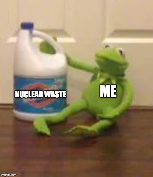 kermit bleach | ME NUCLEAR WASTE | image tagged in kermit bleach | made w/ Imgflip meme maker