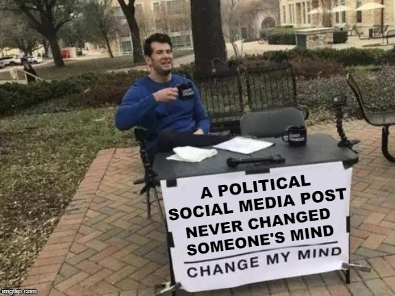 Change My Mind Meme | A POLITICAL SOCIAL MEDIA POST NEVER CHANGED SOMEONE'S MIND | image tagged in memes,change my mind | made w/ Imgflip meme maker
