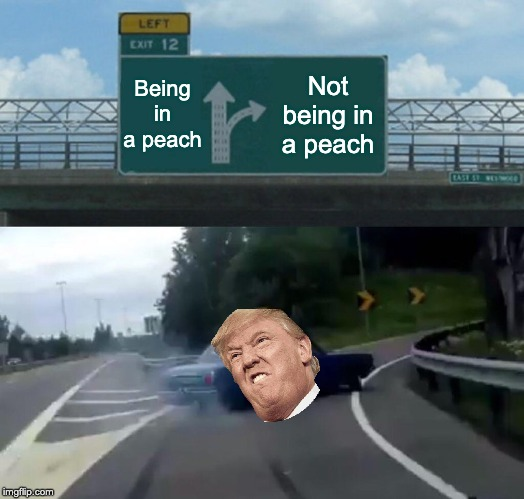 Left Exit 12 Off Ramp Meme |  Being in a peach; Not being in a peach | image tagged in memes,left exit 12 off ramp | made w/ Imgflip meme maker