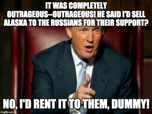 Alaska for Rent |  IT WAS COMPLETELY OUTRAGEOUS--OUTRAGEOUS! HE SAID I'D SELL ALASKA TO THE RUSSIANS FOR THEIR SUPPORT? NO, I'D RENT IT TO THEM, DUMMY! | image tagged in donald trump,alaska | made w/ Imgflip meme maker