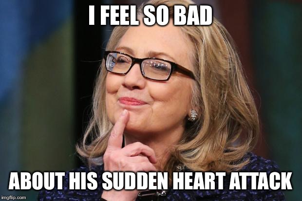 Hillary Clinton | I FEEL SO BAD ABOUT HIS SUDDEN HEART ATTACK | image tagged in hillary clinton | made w/ Imgflip meme maker