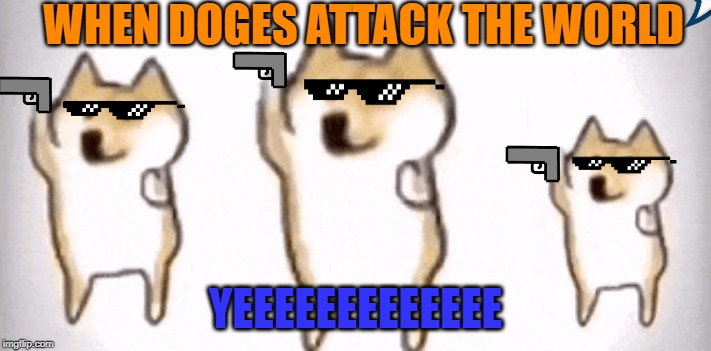 WHEN DOGES ATTACK THE WORLD YEEEEEEEEEEEEE | image tagged in group of doges dancing | made w/ Imgflip meme maker
