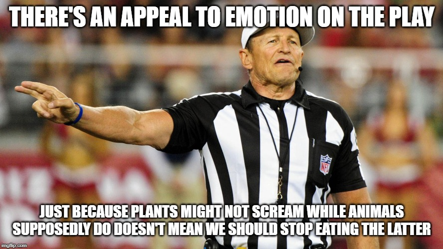 Logical Fallacy Referee |  THERE'S AN APPEAL TO EMOTION ON THE PLAY; JUST BECAUSE PLANTS MIGHT NOT SCREAM WHILE ANIMALS SUPPOSEDLY DO DOESN'T MEAN WE SHOULD STOP EATING THE LATTER | image tagged in logical fallacy referee | made w/ Imgflip meme maker