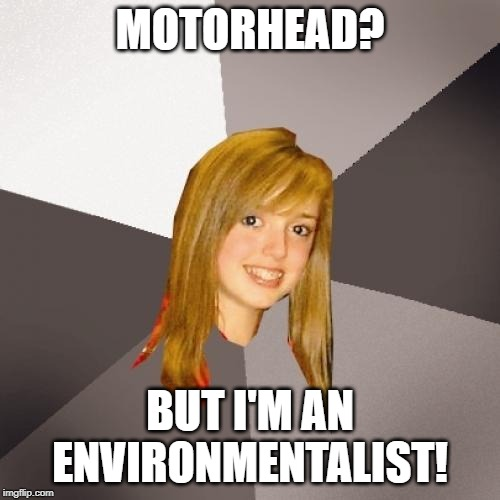 Musically Oblivious 8th Grader |  MOTORHEAD? BUT I'M AN ENVIRONMENTALIST! | image tagged in memes,musically oblivious 8th grader | made w/ Imgflip meme maker