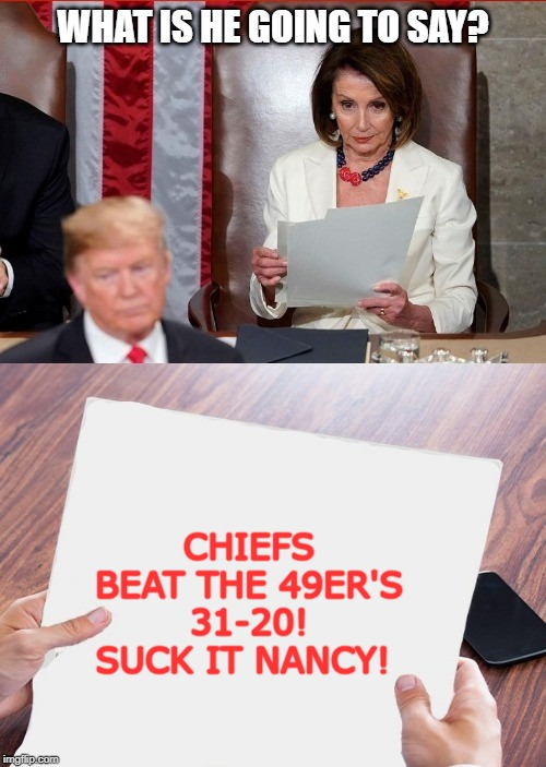 Trump Pelosi |  WHAT IS HE GOING TO SAY? CHIEFS BEAT THE 49ER'S 31-20! SUCK IT NANCY! | image tagged in trump pelosi | made w/ Imgflip meme maker