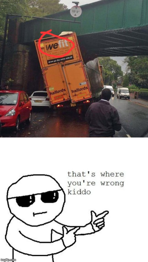 WeFit | image tagged in that's where you're wrong kiddo,fit,funny,memes,trucks,bridge | made w/ Imgflip meme maker