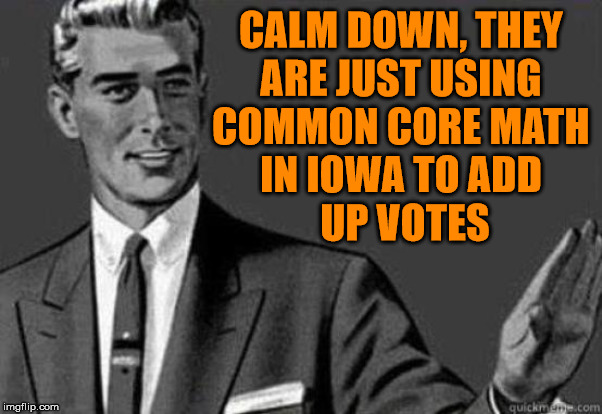 It's close enough. | CALM DOWN, THEY  ARE JUST USING  COMMON CORE MATH  IN IOWA TO ADD  UP VOTES | image tagged in calm down,common core,voting | made w/ Imgflip meme maker
