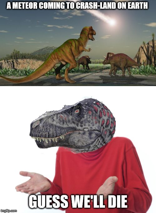 A METEOR COMING TO CRASH-LAND ON EARTH; GUESS WE'LL DIE | image tagged in dinosaurs meteor | made w/ Imgflip meme maker