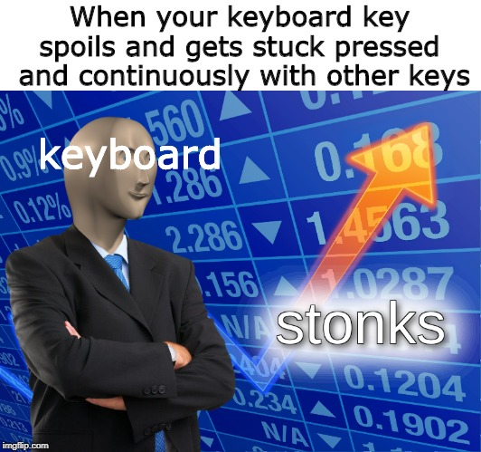 keyboard stonks |  When your keyboard key spoils and gets stuck pressed  and continuously with other keys; keyboard | image tagged in stonks | made w/ Imgflip meme maker