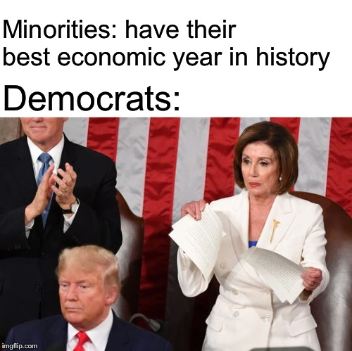 Updated |  Democrats:; Minorities: have their best economic year in history | image tagged in nancy pelosi | made w/ Imgflip meme maker