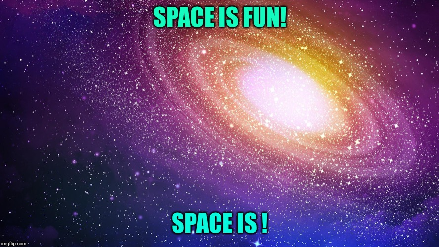 SPACE IS FUN! SPACE IS BORING! | image tagged in hi | made w/ Imgflip meme maker