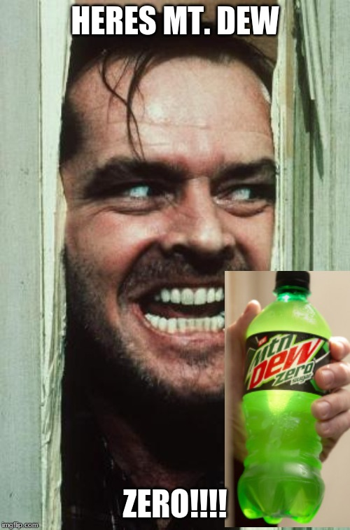 Heres Johnny Meme | HERES MT. DEW ZERO!!!! | image tagged in memes,heres johnny | made w/ Imgflip meme maker