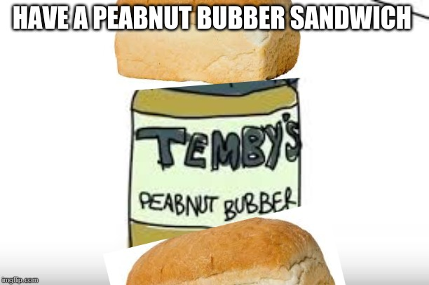 HAVE A PEABNUT BUBBER SANDWICH | image tagged in peanut butter | made w/ Imgflip meme maker