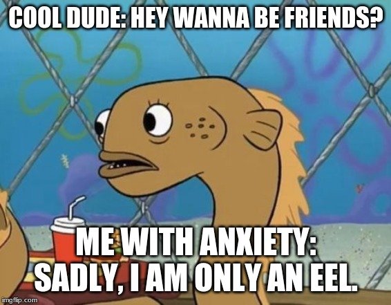 Sadly I Am Only An Eel |  COOL DUDE: HEY WANNA BE FRIENDS? ME WITH ANXIETY: SADLY, I AM ONLY AN EEL. | image tagged in memes,sadly i am only an eel | made w/ Imgflip meme maker