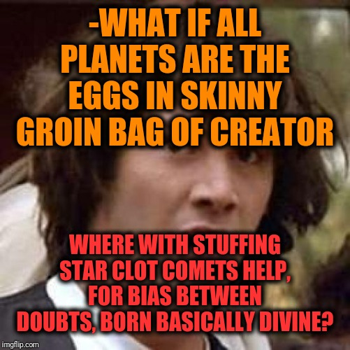 -Here only pretend for understanding sky sheet's laws. |  -WHAT IF ALL PLANETS ARE THE EGGS IN SKINNY GROIN BAG OF CREATOR; WHERE WITH STUFFING STAR CLOT COMETS HELP, FOR BIAS BETWEEN DOUBTS, BORN BASICALLY DIVINE? | image tagged in memes,conspiracy keanu,let me create one thing,planets,skydiving,law and order | made w/ Imgflip meme maker