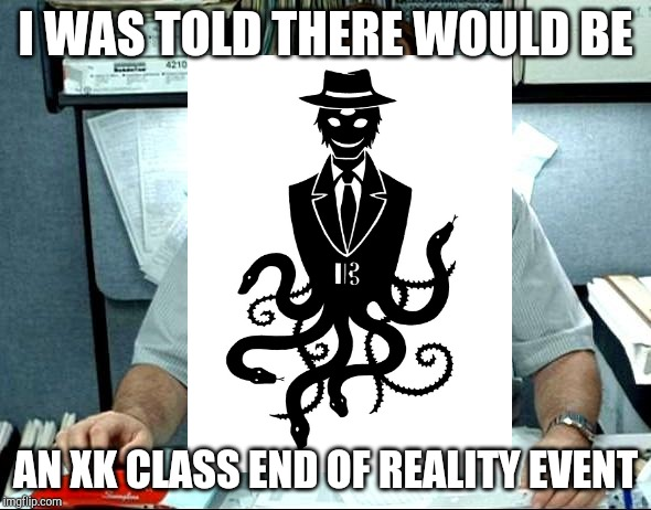 I Was Told There Would Be |  I WAS TOLD THERE WOULD BE; AN XK CLASS END OF REALITY EVENT | image tagged in memes,i was told there would be | made w/ Imgflip meme maker