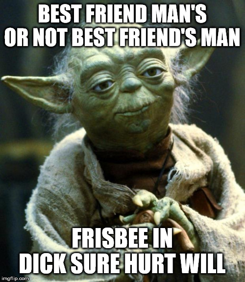 BEST FRIEND MAN'S OR NOT BEST FRIEND'S MAN FRISBEE IN DICK SURE HURT WILL | image tagged in memes,star wars yoda | made w/ Imgflip meme maker