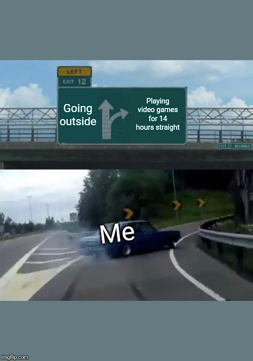 Left Exit 12 Off Ramp Meme | Going outside Playing video games for 14 hours straight Me | image tagged in memes,left exit 12 off ramp | made w/ Imgflip meme maker