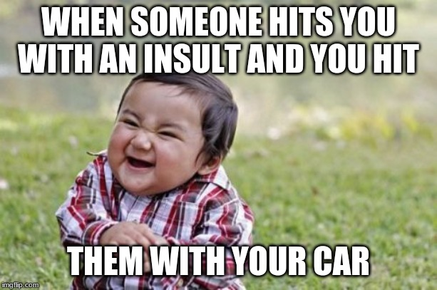 Evil Toddler |  WHEN SOMEONE HITS YOU WITH AN INSULT AND YOU HIT; THEM WITH YOUR CAR | image tagged in memes,evil toddler | made w/ Imgflip meme maker
