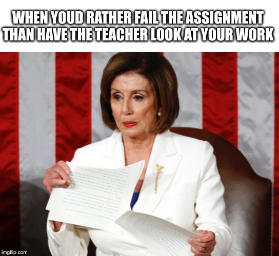 WHEN YOUD RATHER FAIL THE ASSIGNMENT THAN HAVE THE TEACHER LOOK AT YOUR WORK | image tagged in memes,meme,nancy pelosi,funny,super funny | made w/ Imgflip meme maker