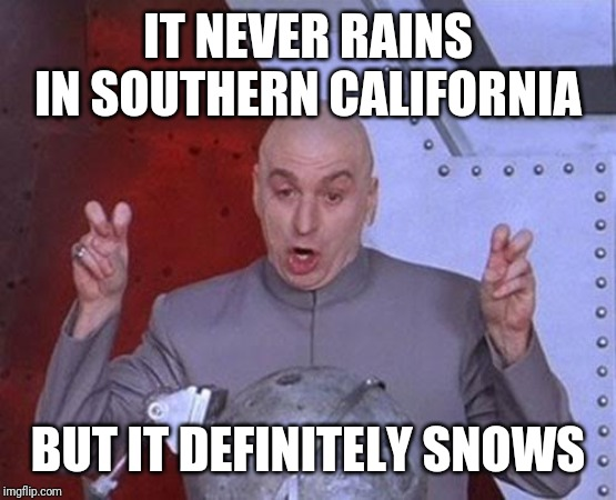 Dr Evil Laser | IT NEVER RAINS IN SOUTHERN CALIFORNIA BUT IT DEFINITELY SNOWS | image tagged in memes,dr evil laser | made w/ Imgflip meme maker