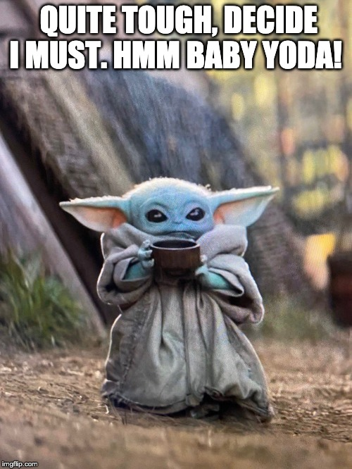 QUITE TOUGH, DECIDE I MUST. HMM BABY YODA! | image tagged in baby yoda tea | made w/ Imgflip meme maker