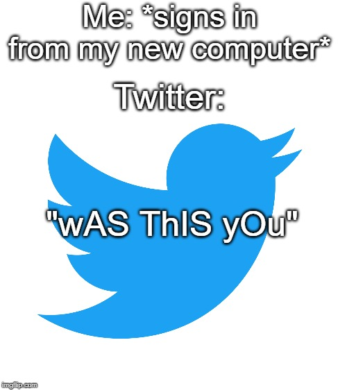 "Me: *signs in from my new computer* Twitter: ""wAS ThIS yOu"" 