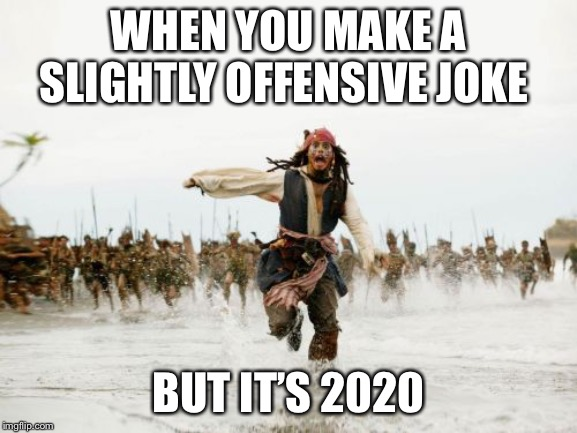 Jack Sparrow Being Chased | WHEN YOU MAKE A SLIGHTLY OFFENSIVE JOKE BUT IT'S 2020 | image tagged in memes,jack sparrow being chased | made w/ Imgflip meme maker
