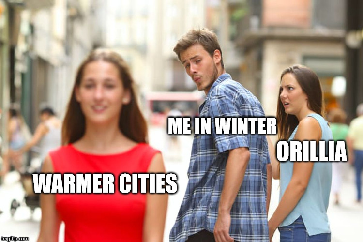 Distracted Boyfriend |  ME IN WINTER; ORILLIA; WARMER CITIES | image tagged in memes,distracted boyfriend,winter,cold,cold weather,orillia | made w/ Imgflip meme maker