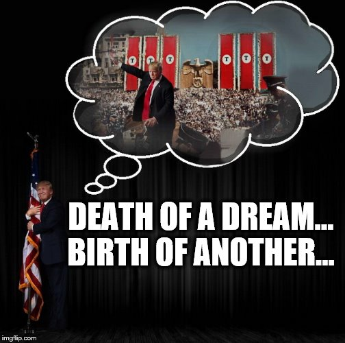 History Repeating |  DEATH OF A DREAM... BIRTH OF ANOTHER... | image tagged in nazis,donald trump,donald trump is an idiot,usa | made w/ Imgflip meme maker