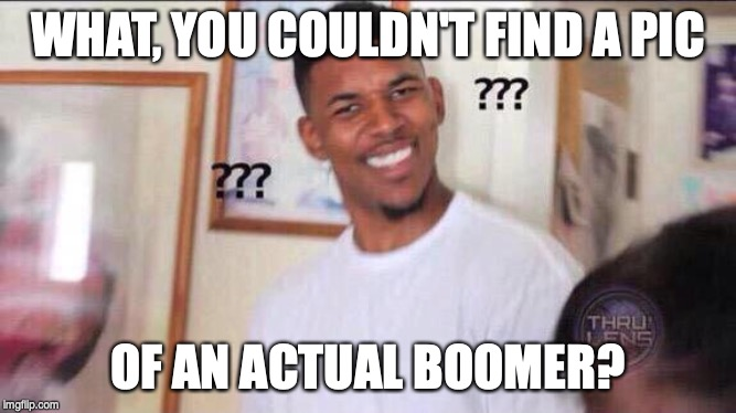 Black guy confused | WHAT, YOU COULDN'T FIND A PIC OF AN ACTUAL BOOMER? | image tagged in black guy confused | made w/ Imgflip meme maker
