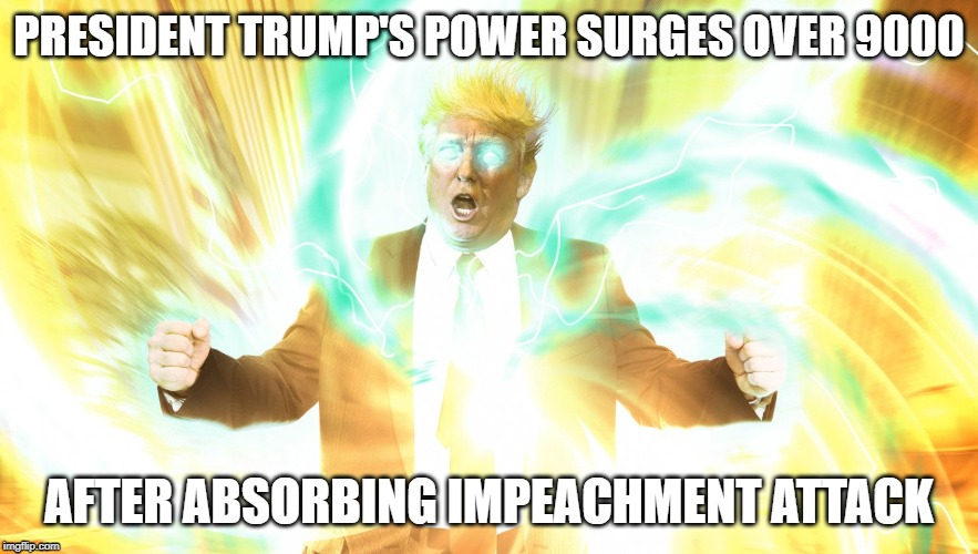 PRESIDENT TRUMP'S POWER SURGES OVER 9000; AFTER ABSORBING IMPEACHMENT ATTACK | image tagged in trump,absorbs,impeachment,power,surges,over 9000 | made w/ Imgflip meme maker