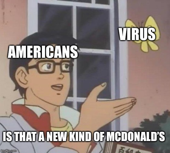 Is This A Pigeon |  VIRUS; AMERICANS; IS THAT A NEW KIND OF MCDONALD'S | image tagged in memes,is this a pigeon | made w/ Imgflip meme maker