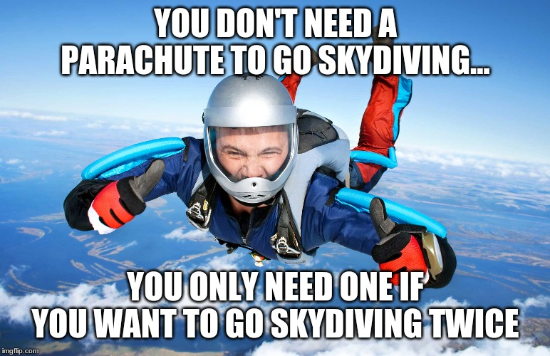 Skydiving rule |  YOU DON'T NEED A PARACHUTE TO GO SKYDIVING... YOU ONLY NEED ONE IF YOU WANT TO GO SKYDIVING TWICE | image tagged in parachute,joke,do not try for real | made w/ Imgflip meme maker